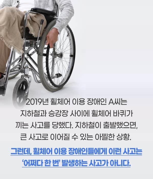 #2019년 4월 휠체어를 이용하는 장애인 A씨는 승강장에서 지하철을 타다가 틈새에 바퀴가 빠지는 사고를 당했다. 이 일은 휠체어를 이용하는 장애인들에게는 빈번하게 발생하는 지하철 안전사고이다